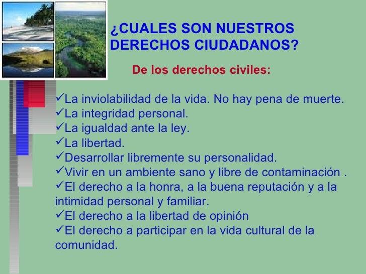 ¿CUALES SON NUESTROS  DERECHOS CIUDADANOS? <ul><li>De los derechos civiles: </li></ul><ul><li>La inviolabilidad de la vida...