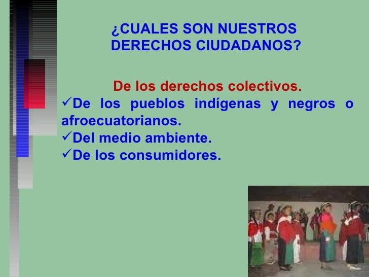 ¿CUALES SON NUESTROS  DERECHOS CIUDADANOS? <ul><li>De los derechos colectivos. </li></ul><ul><li>De los pueblos indígenas ...