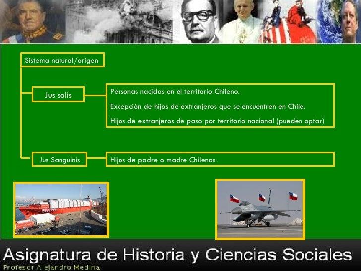 Sistema natural/origen     Jus solis           Personas nacidas en el territorio Chileno.                         Excepció...