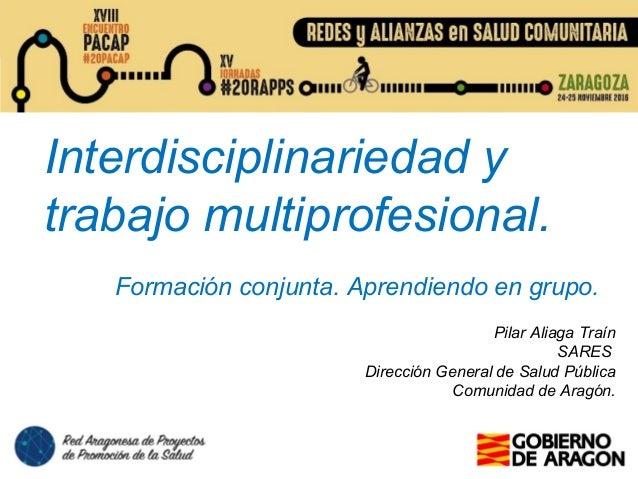 Interdisciplinariedad y trabajo multiprofesional. Formación conjunta. Aprendiendo en grupo. Pilar Aliaga Traín SARES Direc...