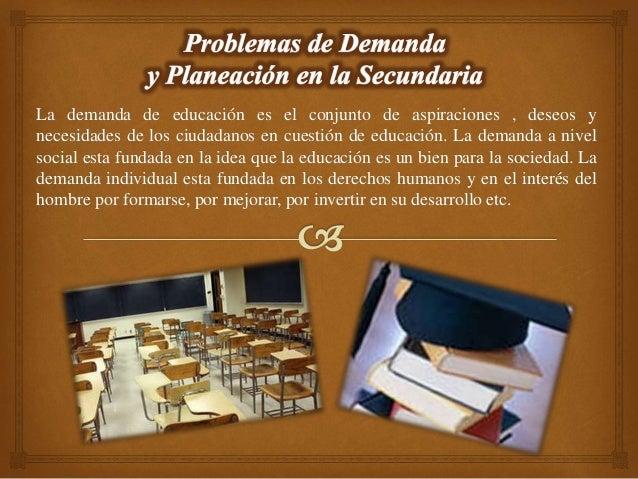 La demanda de educación es el conjunto de aspiraciones , deseos y necesidades de los ciudadanos en cuestión de educación. ...