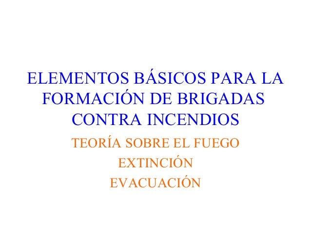 ELEMENTOS BÁSICOS PARA LA FORMACIÓN DE BRIGADAS CONTRA INCENDIOS TEORÍA SOBRE EL FUEGO EXTINCIÓN EVACUACIÓN