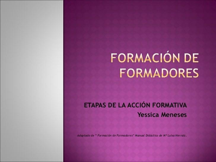 """ETAPAS DE LA ACCIÓN FORMATIVA Yessica Meneses Adaptado de """" Formación de Formadores"""" Manual Didáctico de Mª Luisa Herraiz ."""