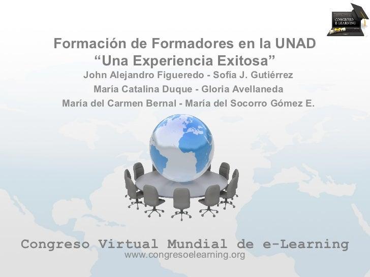 """Formación de Formadores en la UNAD        """"Una Experiencia Exitosa""""        John Alejandro Figueredo - Sofía J. Gutiérrez  ..."""