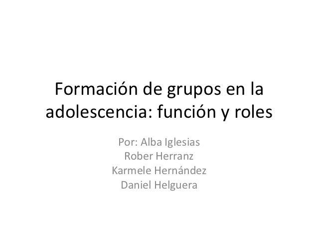 Formación de grupos en laadolescencia: función y roles         Por: Alba Iglesias           Rober Herranz        Karmele H...