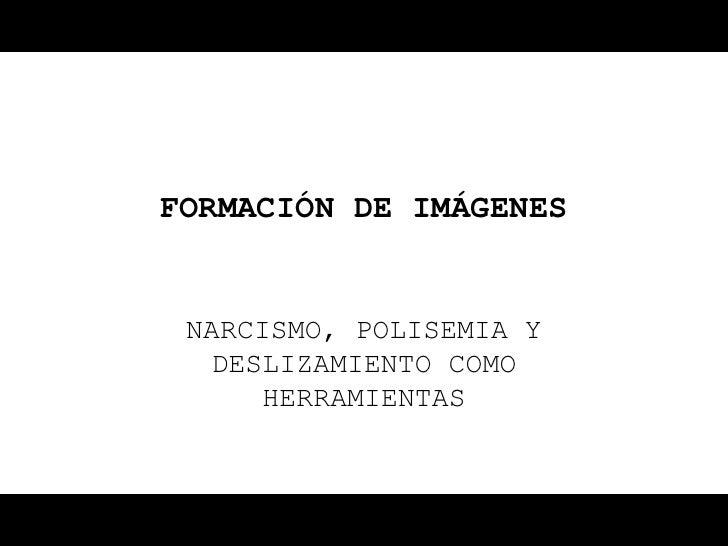 FORMACIÓN DE IMÁGENES NARCISMO, POLISEMIA Y  DESLIZAMIENTO COMO     HERRAMIENTAS
