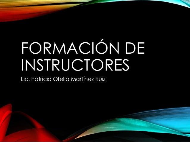 FORMACIÓN DE INSTRUCTORES Lic. Patricia Ofelia Martínez Ruiz