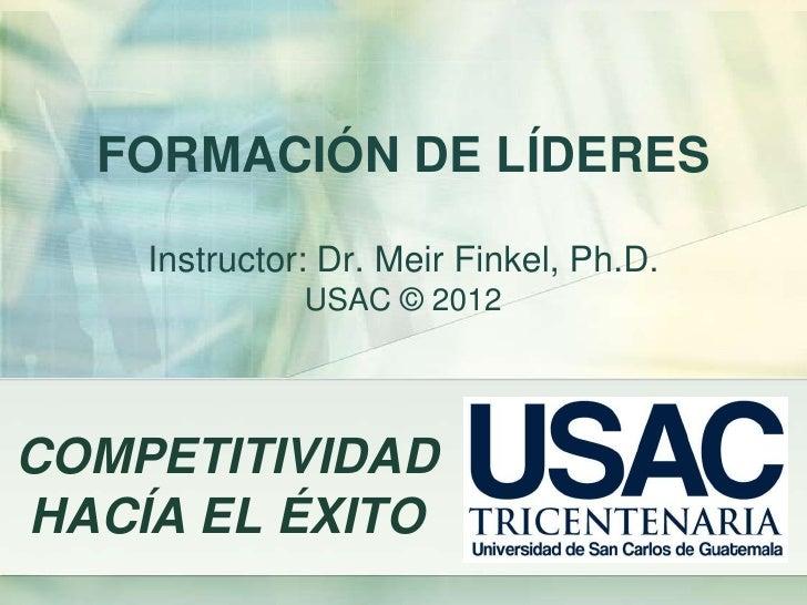 FORMACIÓN DE LÍDERES    Instructor: Dr. Meir Finkel, Ph.D.              USAC © 2012COMPETITIVIDADHACÍA EL ÉXITO