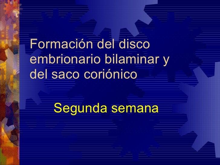 Formación del disco embrionario bilaminar y  del saco coriónico Segunda semana
