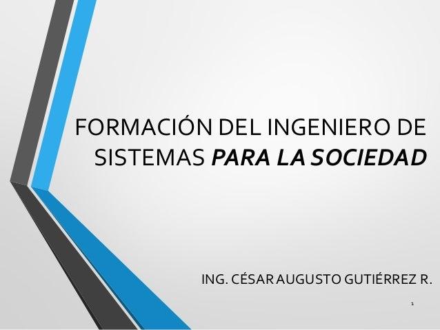 FORMACIÓN DEL INGENIERO DE SISTEMAS PARA LA SOCIEDAD ING. CÉSAR AUGUSTO GUTIÉRREZ R. 1