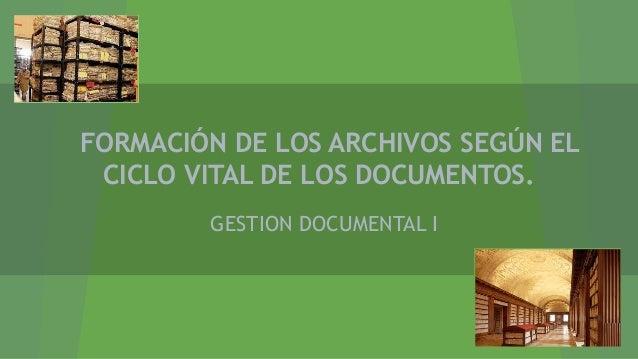 FORMACIÓN DE LOS ARCHIVOS SEGÚN EL CICLO VITAL DE LOS DOCUMENTOS. GESTION DOCUMENTAL I