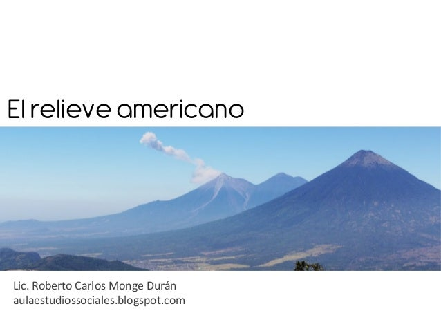 El relieve americanoLic. Roberto Carlos Monge Duránaulaestudiossociales.blogspot.com