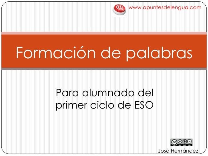 www.apuntesdelengua.com<br />Formación de palabras<br />Para alumnado del primer ciclo de ESO<br />José Hernández<br />