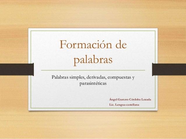 Formación de  palabras  Palabras simples, derivadas, compuestas y  parasintéticas  Ángel Gustavo Córdoba Lozada  Lic. Leng...