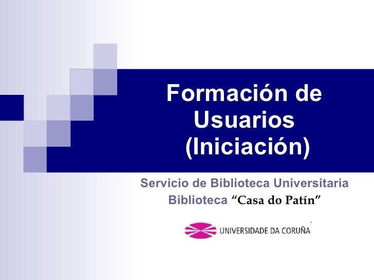 """Formación de Usuarios  (Iniciación) Servicio de Biblioteca Universitaria Biblioteca  """"Casa do Patín"""""""