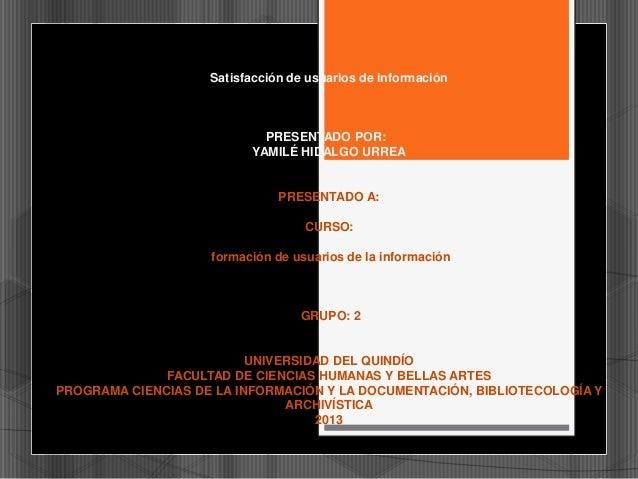 Satisfacción de usuarios de información  PRESENTADO POR: YAMILÉ HIDALGO URREA  PRESENTADO A: CURSO:  formación de usuarios...