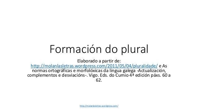 Formación do plural Elaborado a partir de: http://molanlasletras.wordpress.com/2011/05/04/pluralidade/ e As normas ortográ...