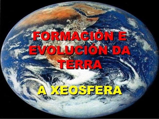 FORMACIÓN EEVOLUCIÓN DA   TERRA A XEOSFERA