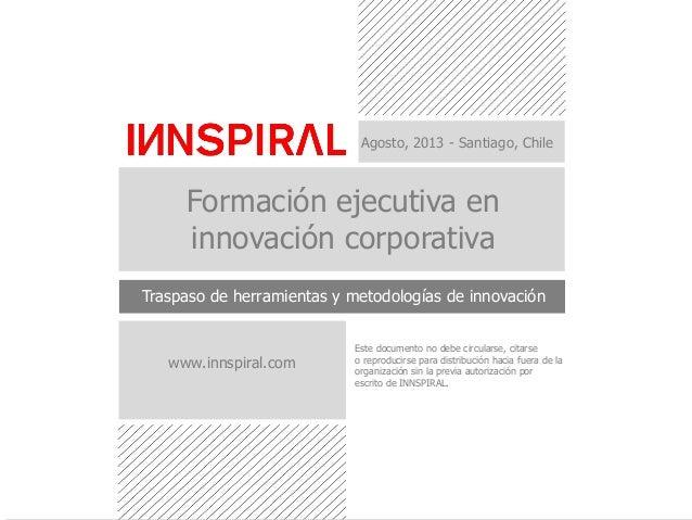 Agosto, 2013 - Santiago, Chile Formación ejecutiva en innovación corporativa Traspaso de herramientas y metodologías de in...