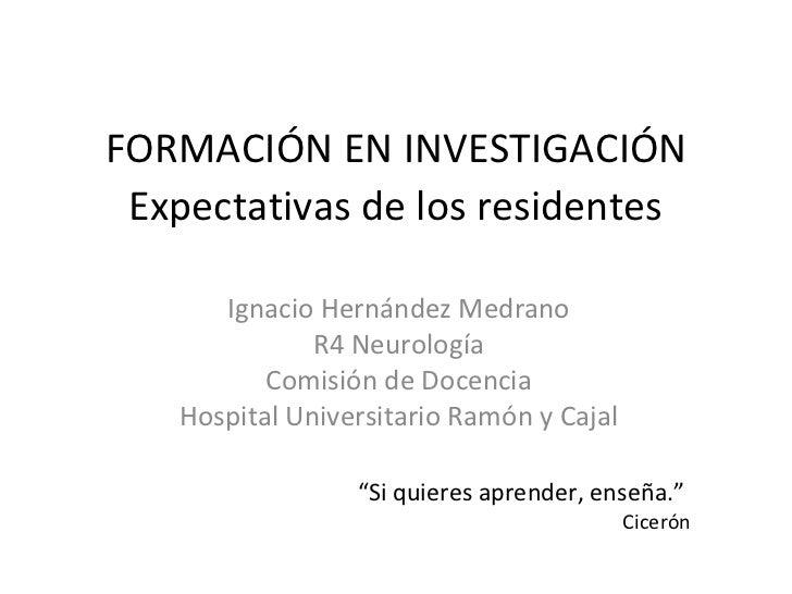FORMACIÓN EN INVESTIGACIÓN Expectativas de los residentes      Ignacio Hernández Medrano              R4 Neurología       ...
