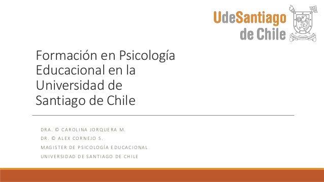 Formación en Psicología  Educacional en la  Universidad de  Santiago de Chile  DRA. © CAROL INA JORQUE RA M.  DR . © AL E ...
