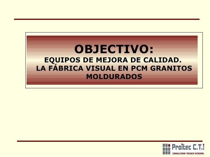 OBJECTIVO: EQUIPOS DE MEJORA DE CALIDAD.  LA FÁBRICA VISUAL EN PCM GRANITOS MOLDURADOS
