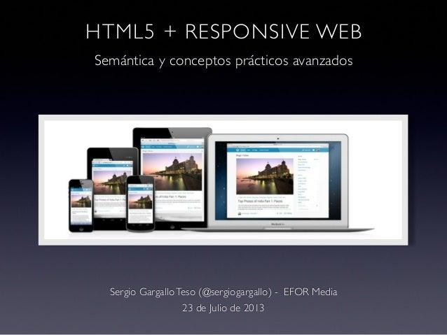 HTML5 + RESPONSIVE WEB Semántica y conceptos prácticos avanzados Sergio Gargallo Teso (@sergiogargallo) - EFOR Media 23 de...