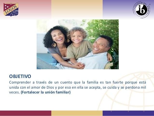 OBJETIVO Comprender a través de un cuento que la familia es tan fuerte porque está unida con el amor de Dios y por eso en ...