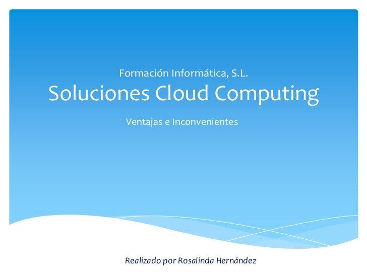 Formación Informática, S.L.Soluciones Cloud Computing       Ventajas e Inconvenientes       Realizado por Rosalinda Hernán...