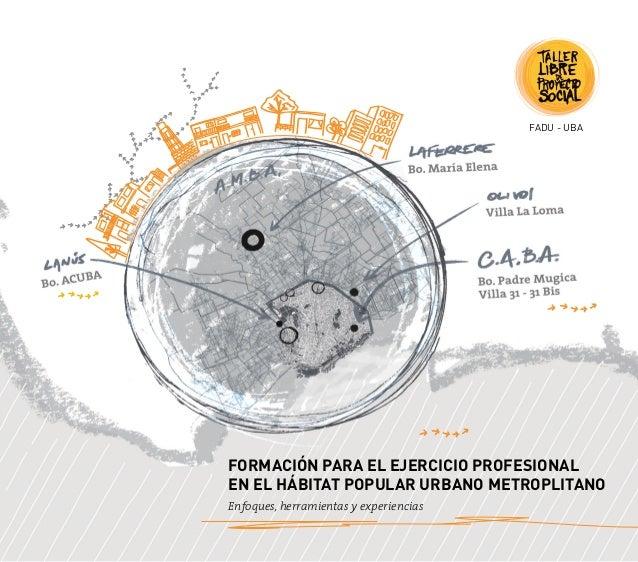 FORMACIÓN PARA EL EJERCICIO PROFESIONAL EN EL HÁBITAT POPULAR URBANO METROPLITANO Enfoques, herramientas y experiencias FA...