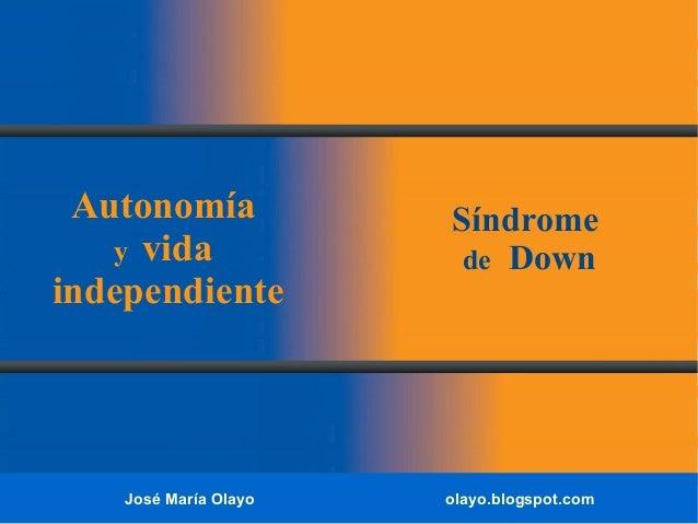 José María Olayo olayo.blogspot.com Autonomía y vida independiente Síndrome de Down