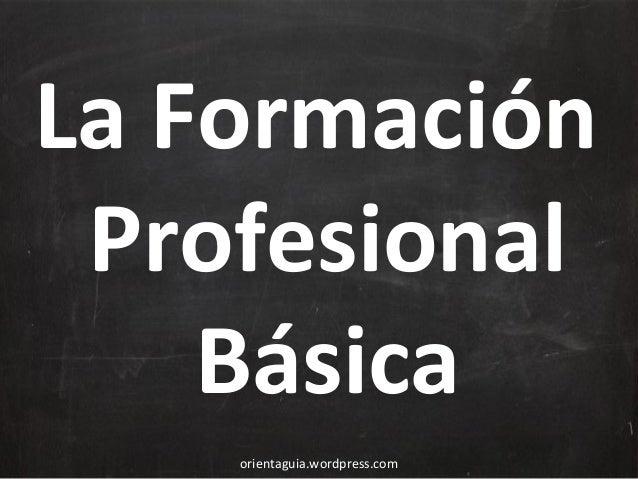 La Formación Profesional Básica orientaguia.wordpress.com