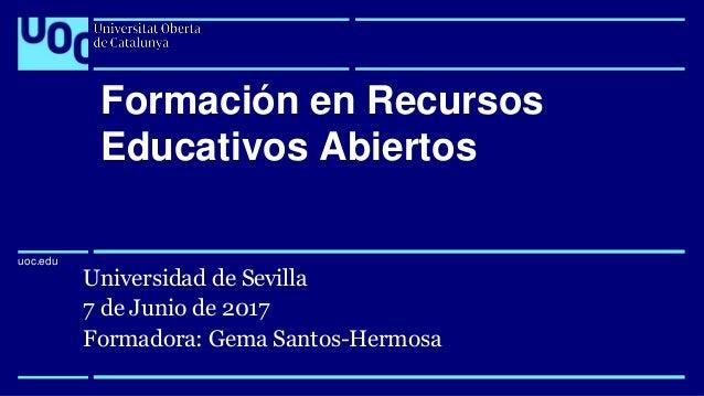 uoc.edu uoc.edu Universidad de Sevilla 7 de Junio de 2017 Formadora: Gema Santos-Hermosa Formación en Recursos Educativos ...