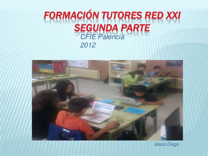 FORMACIÓN TUTORES RED XXI     SEGUNDA PARTE      CFIE Palencia      2012                      Jesús Diago