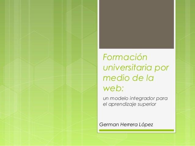 Formación universitaria por medio de la web: un modelo integrador para el aprendizaje superior German Herrera López