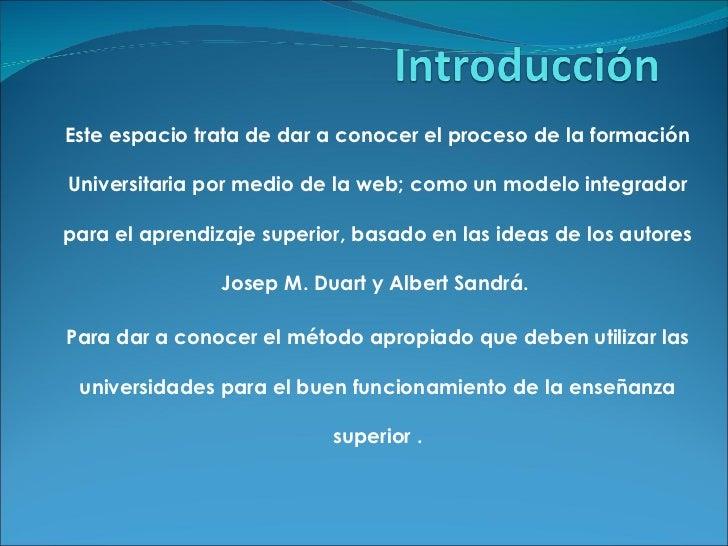 Este espacio trata de dar a conocer el proceso de la formación Universitaria por medio de la web; como un modelo integrado...