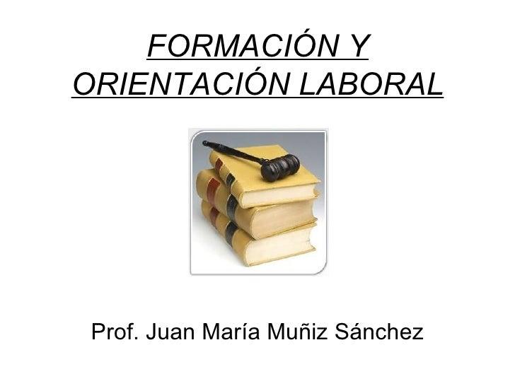 FORMACIÓN Y ORIENTACIÓN LABORAL Prof. Juan María Muñiz Sánchez