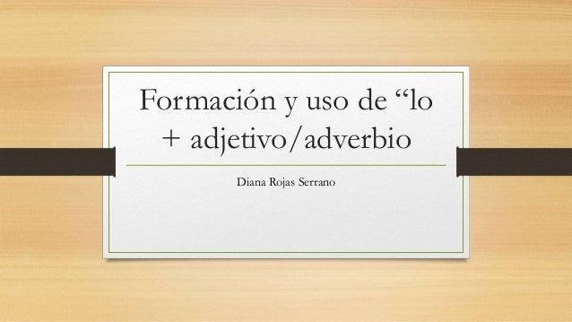 """Formación y uso de """"lo + adjetivo/adverbio Diana Rojas Serrano"""