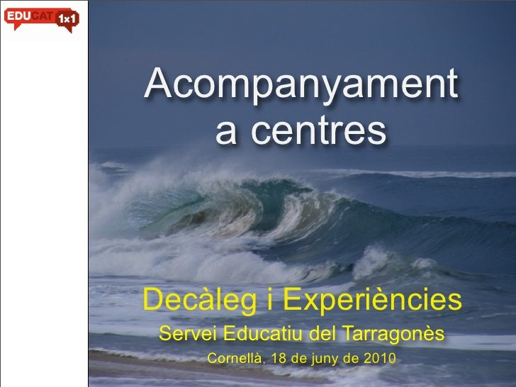 Acompanyament    a centres   Decàleg i Experiències  Servei Educatiu del Tarragonès       Cornellà, 18 de juny de 2010