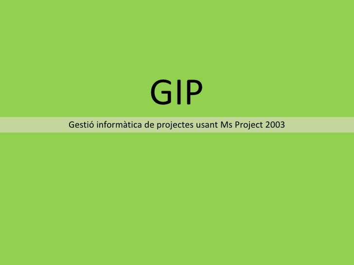 GIP<br />Gestió informàtica de projectes usant Ms Project 2003<br />