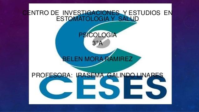 CENTRO DE INVESTIGACIONES Y ESTUDIOS EN ESTOMATOLOGIA Y SALUD PSICOLOGIA 3°A BELEN MORA RAMIREZ PROFESORA: IRASEMA GALINDO...