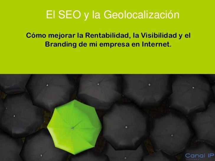 El SEO y la Geolocalización         Cómo mejorar la Rentabilidad, la Visibilidad y el             Branding de mi empresa e...