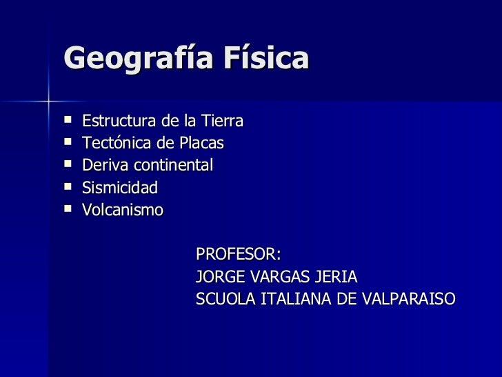 Geografía Física  <ul><li>Estructura de la Tierra </li></ul><ul><li>Tectónica de Placas </li></ul><ul><li>Deriva continent...