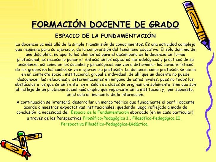 FORMACIÓN DOCENTE DE GRADO ESPACIO DE LA FUNDAMENTACIÓN La docencia va más allá de la simple transmisión de conocimientos....