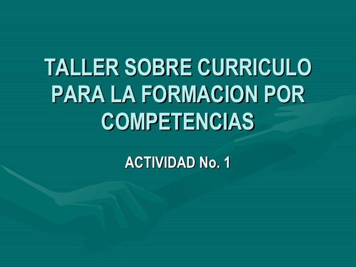 TALLER SOBRE CURRICULO PARA LA FORMACION POR COMPETENCIAS ACTIVIDAD No. 1