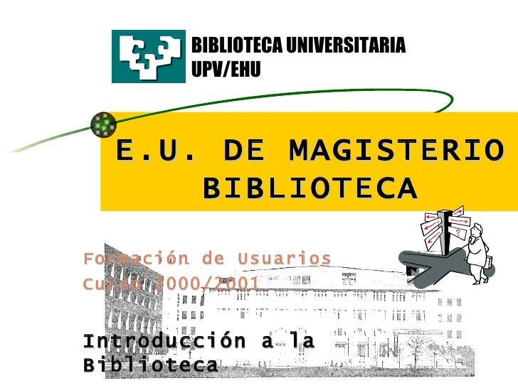 E.U. DE MAGISTERIO BIBLIOTECA Formación de Usuarios   Curso 2000/2001 Introducción a la Biblioteca BIBLIOTECA UNIVERSITARI...