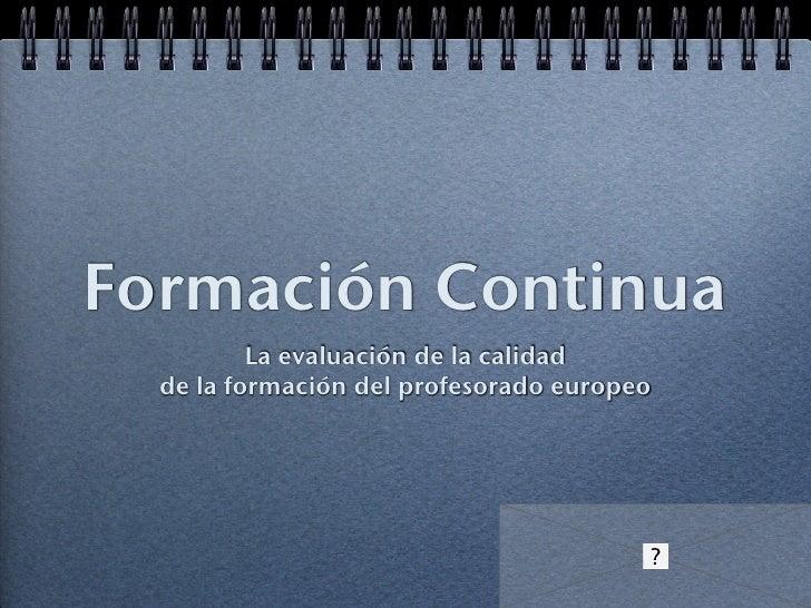 Formación Continua <ul><li>La evaluación de la calidad  </li></ul><ul><li>de la formación del profesorado europeo  </li></ul>