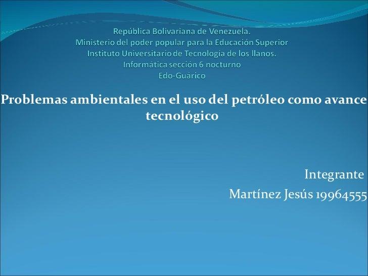Problemas ambientales en el uso del petróleo como avance tecnológico  Integrante  Martínez Jesús 19964555