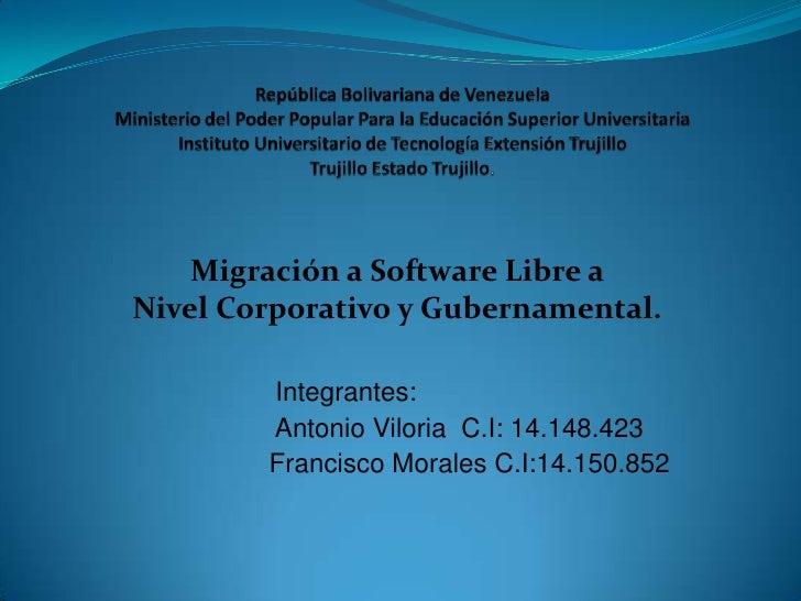 Migración a Software Libre aNivel Corporativo y Gubernamental.        Integrantes:        Antonio Viloria C.I: 14.148.423 ...