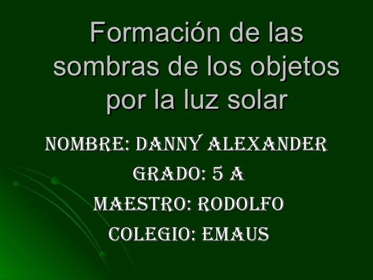 Formación de las sombras de los objetos por la luz solar nombre: danny Alexander  Grado: 5 A Maestro: Rodolfo colegio: emaus